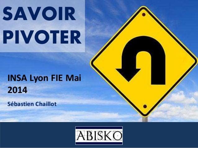 SAVOIR PIVOTER INSA Lyon FIE Mai 2014 Sébastien Chaillot