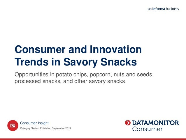 Consumer and Innovation Trends in Savory Snacks Opportunities in potato chips, popcorn, nuts and seeds, processed snacks, ...