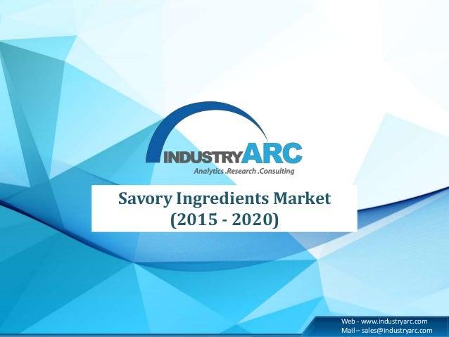 Web - www.industryarc.com Mail – sales@industryarc.com Savory Ingredients Market (2015 - 2020)