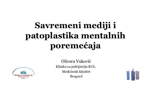 Savremeni mediji i patoplastika mentalnih poremećaja Olivera Vuković Klinika za psihijatriju KCS, Medicinski fakultet Beog...