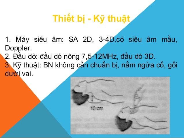 Thiết bị - Kỹ thuật 1. Máy siêu âm: SA 2D, 3-4D,có siêu âm mầu, Doppler. 2. Đầu dò: đầu dò nông 7,5-12MHz, đầu dò 3D. 3. K...