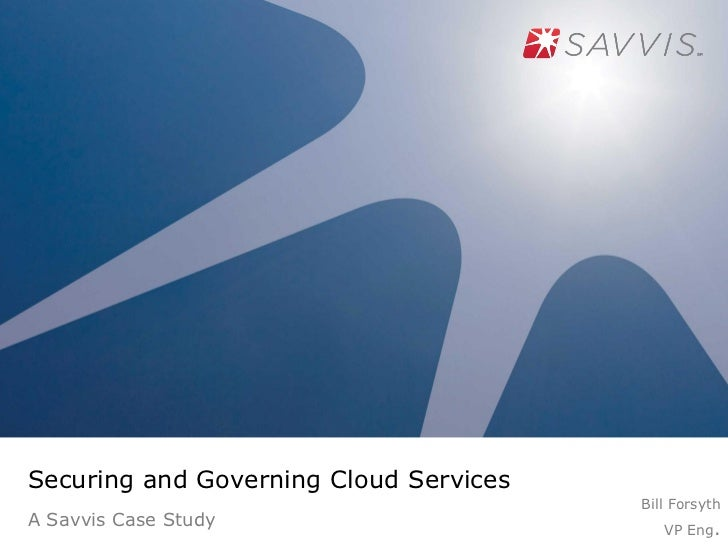 Securing and Governing Cloud Services                                        Bill ForsythA Savvis Case Study              ...