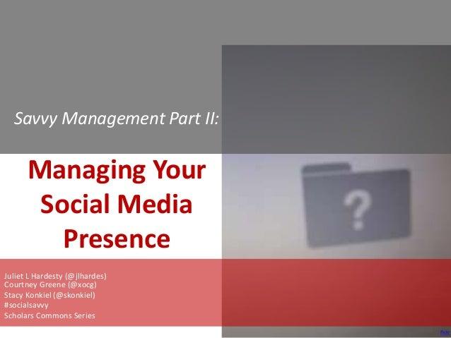 Savvy Management Part II:  Managing Your Social Media Presence Juliet L Hardesty (@jlhardes) Courtney Greene (@xocg) Stacy...