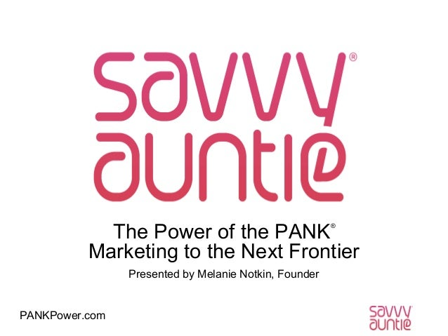 The Power of the PANK Marketing to the Next Frontier ®  Presented by Melanie Notkin, Founder  PANKPower.com