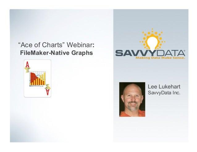"""Ace of Charts"" Webinar: FileMaker-Native Graphs Lee Lukehart SavvyData Inc."