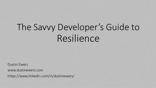 The Savvy Developer's Guide to Resilience Dustin Ewers www.dustinewers.com https://www.linkedin.com/in/dustinewers/