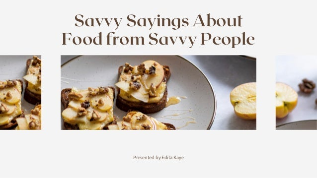 Presented by Edita Kaye Savvy Sayings About Food from Savvy People