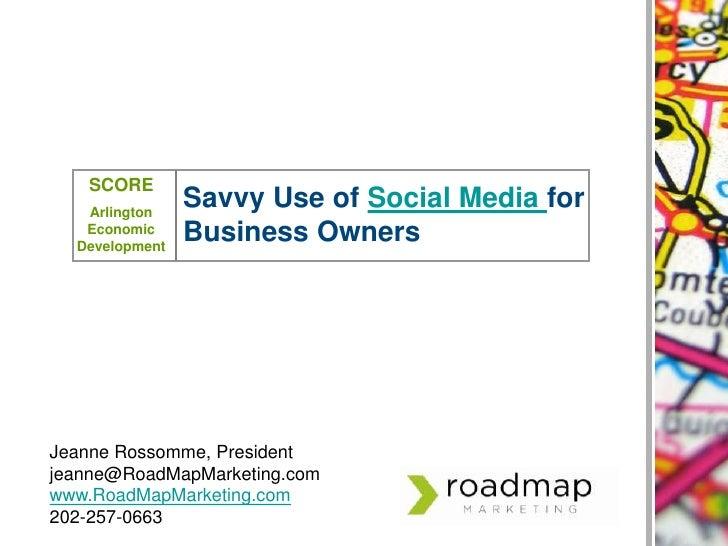 SCORE<br />Arlington Economic Development<br />Savvy Use of Social Media for Business Owners<br />Jeanne Rossomme, Preside...