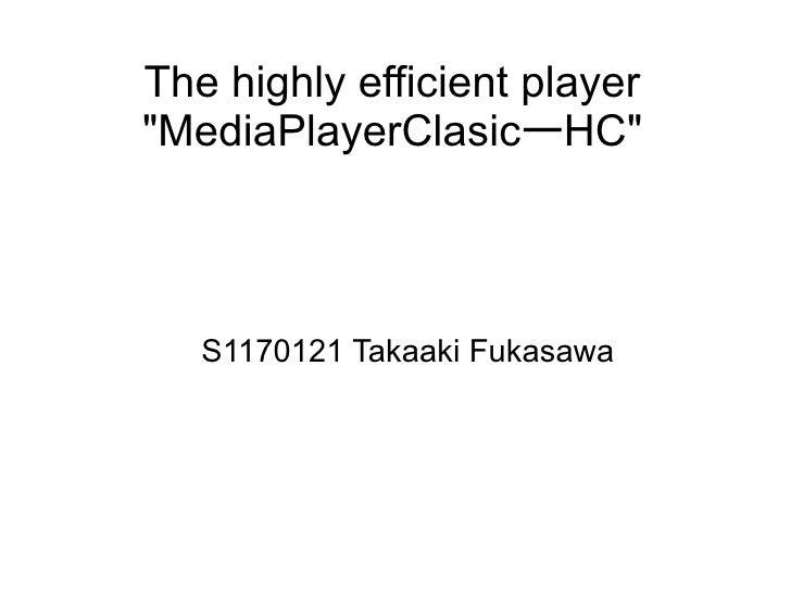 "The highly efficient player ""MediaPlayerClasicーHC""       S1170121 Takaaki Fukasawa"
