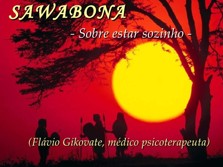 SAWABONA   - Sobre estar sozinho -   (Flávio Gikovate, médico psicoterapeuta)