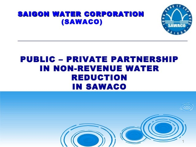 SAIGON WATER CORPORATION (SAWACO)  PUBLIC – PRIVATE PARTNERSHIP IN NON-REVENUE WATER REDUCTION IN SAWACO  1
