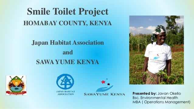 Smile Toilet Project HOMABAY COUNTY, KENYA Japan Habitat Association and SAWA YUME KENYA Presented by: Javan Okello Bsc. E...