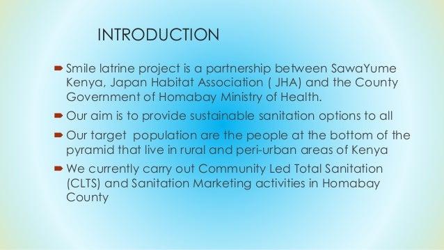 INTRODUCTION Smile latrine project is a partnership between SawaYume Kenya, Japan Habitat Association ( JHA) and the Coun...