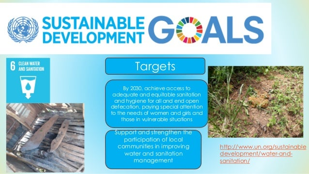http://www.un.org/sustainable development/water-and- sanitation/ By 2030, achieve access to adequate and equitable sanitat...