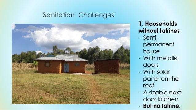 Sanitation Challenges 1. Households without latrines - Semi- permanent house - With metallic doors - With solar panel on t...