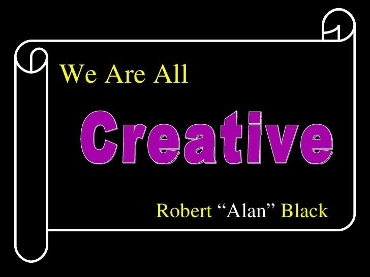 "We Are All Robert  ""Alan""  Black Creative"