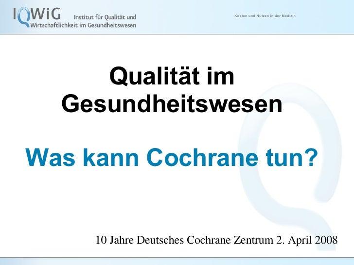 <ul><li>Qualität im Gesundheitswesen </li></ul><ul><li>Was kann Cochrane tun? </li></ul>10 Jahre Deutsches Cochrane Zentru...