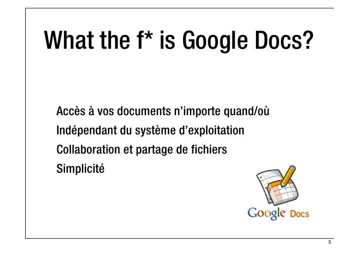 What the f* is Google Docs? Accès à vos documents n'importe quand/où Indépendant du système d'exploitation Collaboration e...