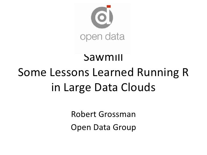 SawmillSome Lessons Learned Running R in Large Data Clouds<br />Robert Grossman<br />Open Data Group<br />