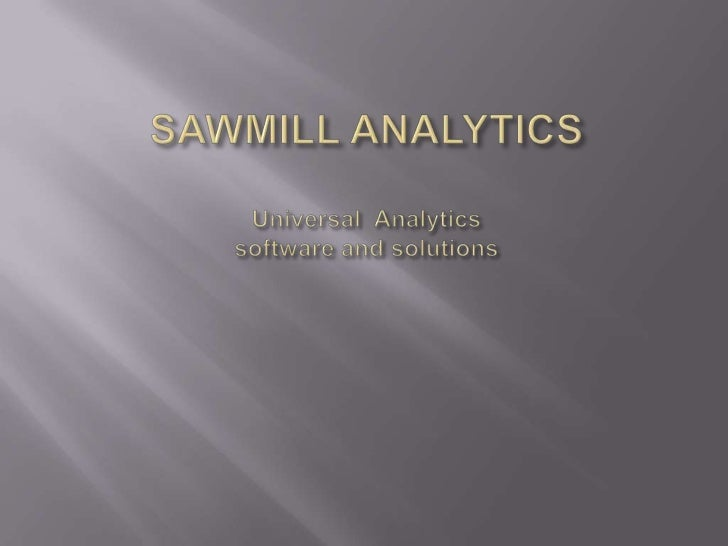 SAWMILL ANALYTICSUniversal  Analyticssoftware and solutions<br />