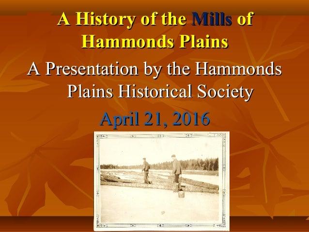 A History of theA History of the MillsMills ofof Hammonds PlainsHammonds Plains A Presentation by the HammondsA Presentati...