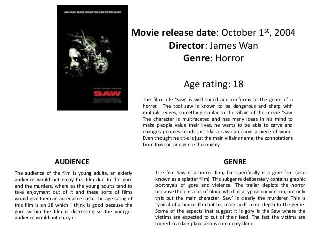 "analysis of the movie saw In the official movie poster there is more information: ""from the makers of paranormal activity, from the director of saw, a james wan film"" while wan's name is finally mentioned, it is printed in smaller font size than the film titles saw and paranormal activity."