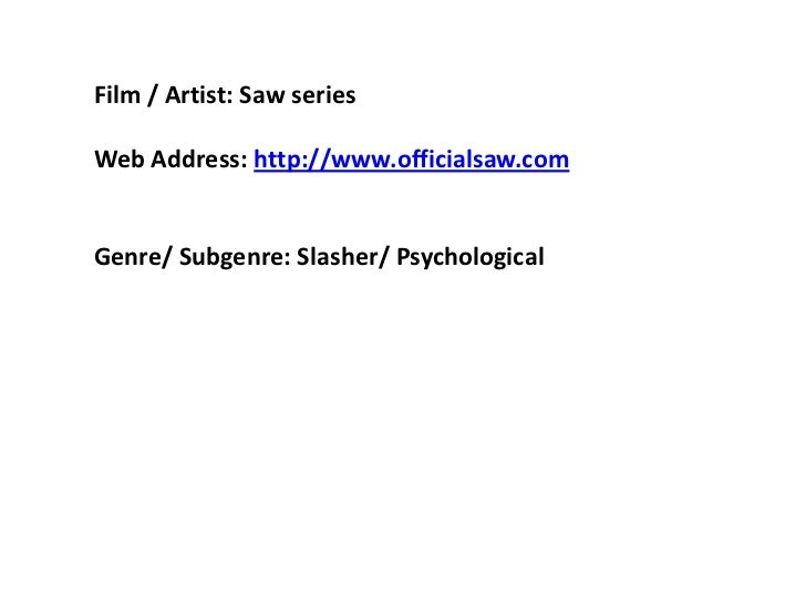 Film / Artist: Saw series  <br />Web Address: http://www.officialsaw.com  <br />Genre/ Subgenre: Slasher/ Psychological  <...