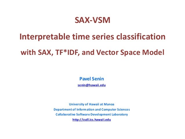 SAX-VSM Interpretable time series classification with SAX, TF*IDF, and Vector Space Model Pavel Senin senin@hawaii.edu Uni...