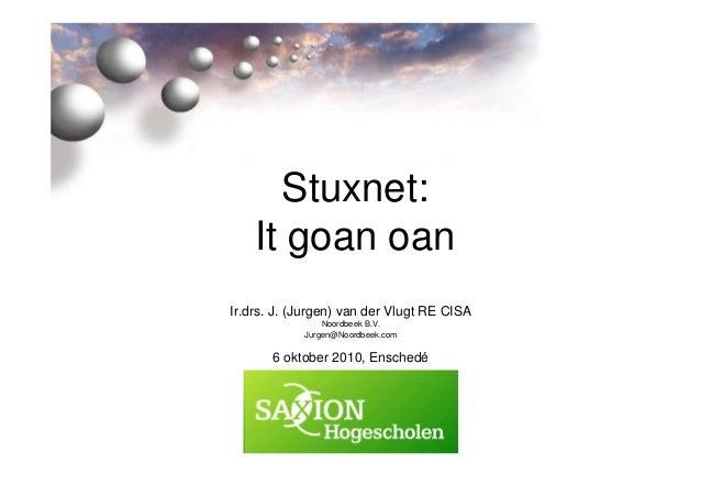 Stuxnet: It goan oan Ir.drs. J. (Jurgen) van der Vlugt RE CISA Noordbeek B.V. Jurgen@Noordbeek.com 6 oktober 2010, Enschedé