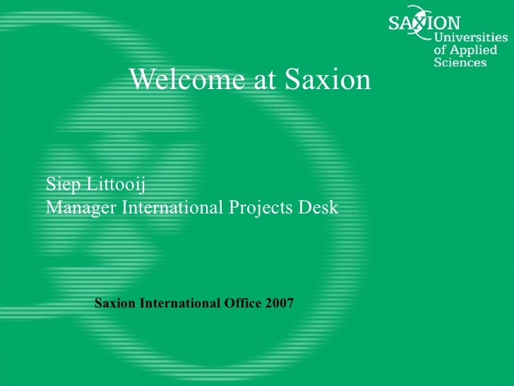 Welcome at Saxion Siep Littooij Manager International Projects Desk Saxion International Office 2007