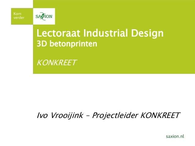 Lectoraat Industrial Design 3D betonprinten KONKREET Ivo Vrooijink – Projectleider KONKREET