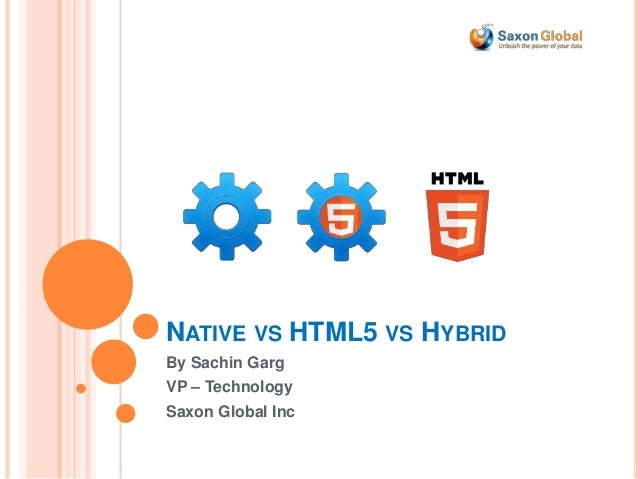 NATIVE VS HTML5 VS HYBRID By Sachin Garg VP – Technology Saxon Global Inc