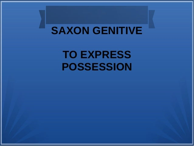 SAXON GENITIVE  TO EXPRESS  POSSESSION