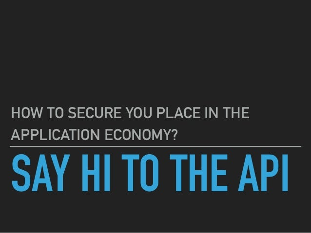 SAY HI TO THE API HOW TO SECURE YOU PLACE IN THE APPLICATION ECONOMY?