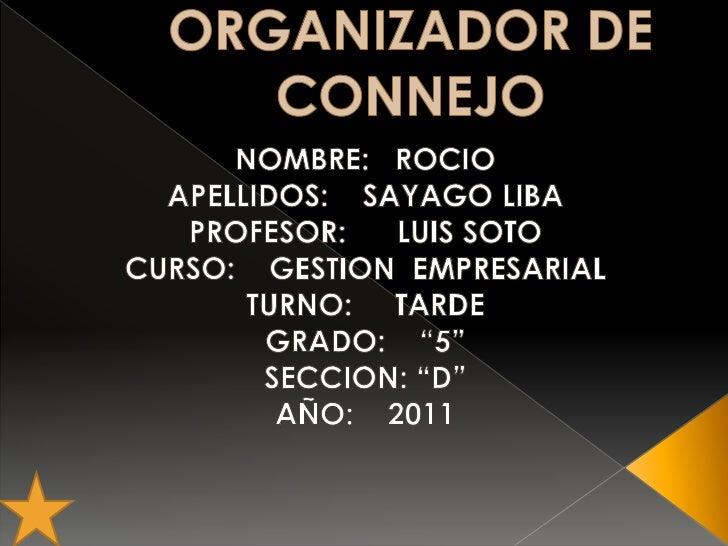 ORGANIZADOR DE CONNEJO  <br />NOMBRE:   ROCIO <br />APELLIDOS:    SAYAGO LIBA<br />PROFESOR:      LUIS SOTO<br />CURSO:   ...