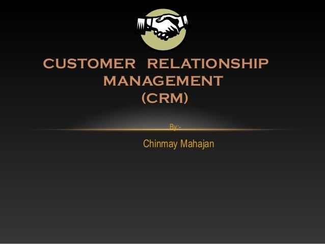 By:-Chinmay MahajanCUSTOMER RELATIONSHIPMANAGEMENT(CRM)