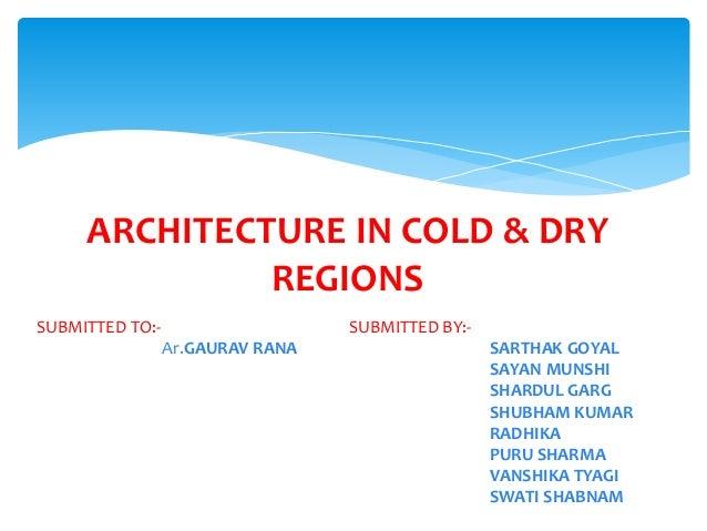 ARCHITECTURE IN COLD & DRY REGIONS SUBMITTED BY:- SARTHAK GOYAL SAYAN MUNSHI SHARDUL GARG SHUBHAM KUMAR RADHIKA PURU SHARM...