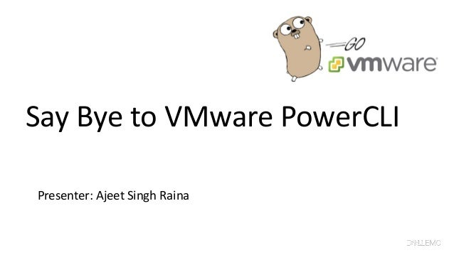 Say Bye to VMware PowerCLI Presenter: Ajeet Singh Raina