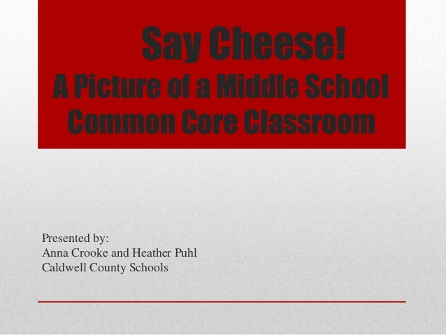 Say Cheese!  A Picture of a Middle School   Common Core ClassroomPresented by:Anna Crooke and Heather PuhlCaldwell County ...