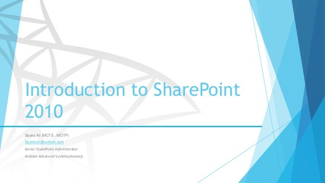 Introduction to SharePoint 2010 Sayed Ali (MCTS , MCITP) Sayed.ali@outlook.com Senior SharePoint Administrator Arabian Adv...