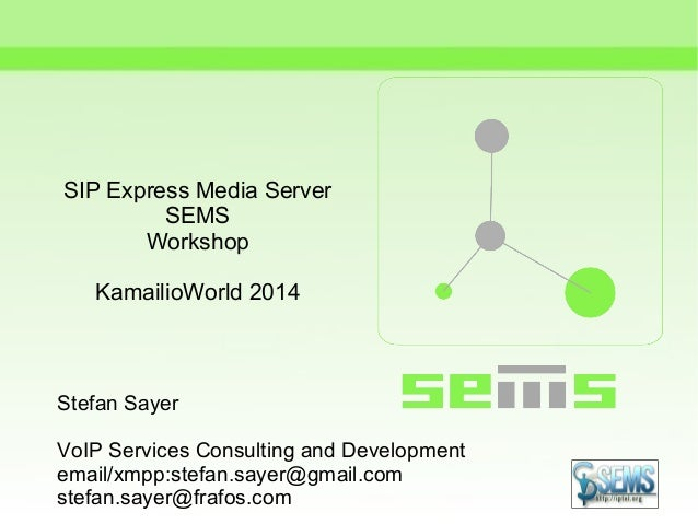 SIP Express Media Server SEMS Workshop KamailioWorld 2014 Stefan Sayer VoIP Services Consulting and Development email/xmpp...