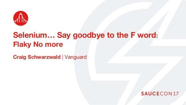 Selenium… Say goodbye to the F word: Flaky No more Craig Schwarzwald | Vanguard