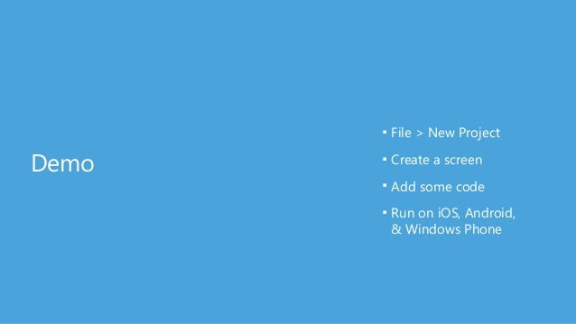 Demo ■ File > New Project ■ Create a screen ■ Add some code ■ Run on iOS, Android,  & Windows Phone
