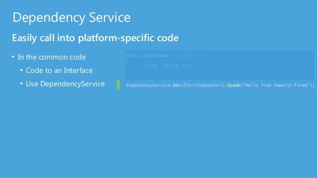Dependency Service Easily call into platform-specific code ■ In the common code ■ Code to an Interface ■ Use DependencySer...