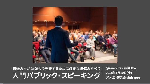 普通の人が勉強会で発表するために必要な準備のすべて 入門パブリック・スピーキング @zembutsu 前佛 雅人 2018年1月20日(土) プレゼン研究会 #infrapre