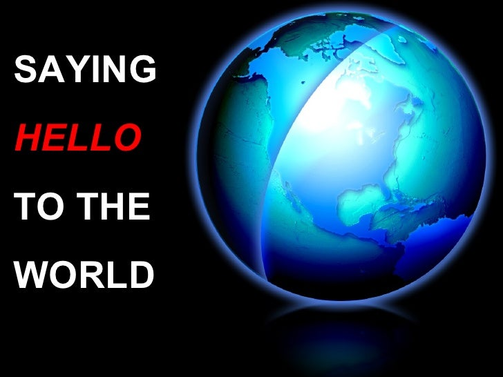 SAYING HELLO TO THE  WORLD