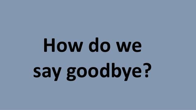 How do we say goodbye?