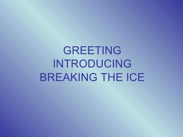 GREETING  INTRODUCINGBREAKING THE ICE