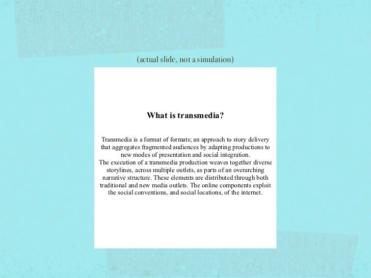 What is transmedia?       Narrative told through many media at oncein a way that is non-linear, participatory and immersiv...