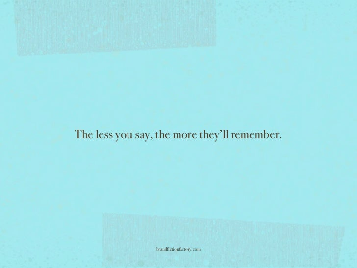 The less you say, the more they'll remember.                 brandfictionfactory.com